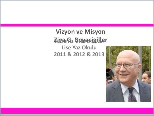 Vizyon ve Misyon Ziya G. BoyacigillerSabancı Üniversitesi Lise Yaz Okulu 2011 & 2012 & 2013