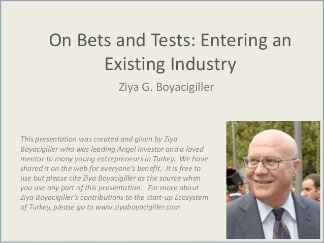 On Bets and Tests: Entering an Existing Industry Ziya G. Boyacigiller This presentation was created and given by Ziya Boya...