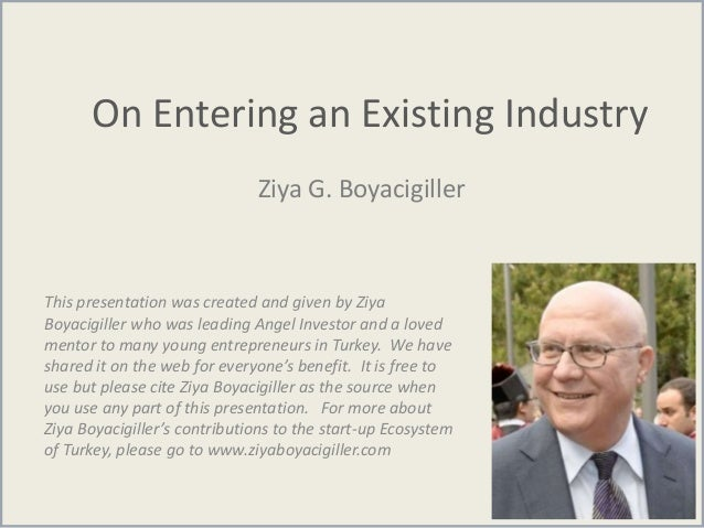 On Entering an Existing Industry Ziya G. Boyacigiller This presentation was created and given by Ziya Boyacigiller who was...
