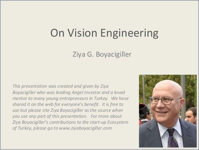 On Vision Engineering Ziya G. Boyacigiller This presentation was created and given by Ziya Boyacigiller who was leading An...