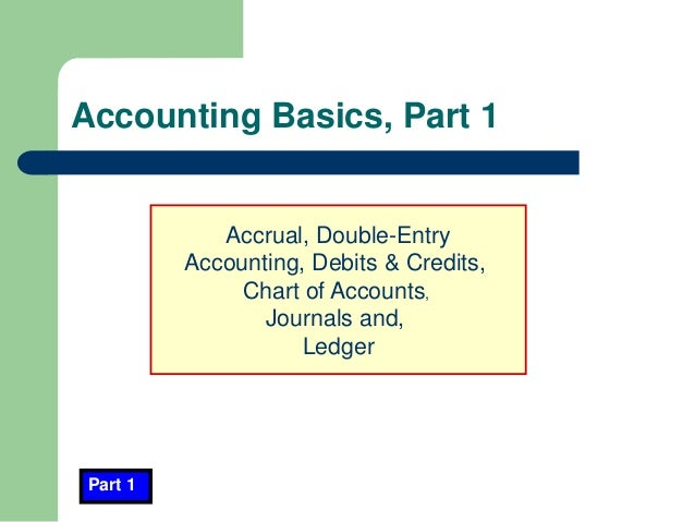 Accounting Basics, Part 1 Part 1 Accrual, Double-Entry Accounting, Debits & Credits, Chart of Accounts, Journals and, Ledg...