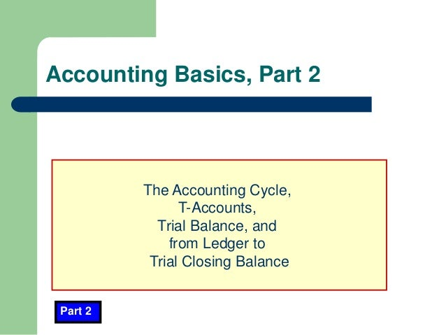 Accounting Basics, Part 2 Part 2 The Accounting Cycle, T-Accounts, Trial Balance, and from Ledger to Trial Closing Balance