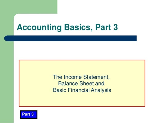 Accounting Basics, Part 3 Part 3 The Income Statement, Balance Sheet and Basic Financial Analysis