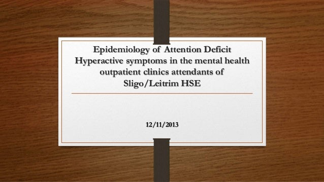 Epidemiology of Attention Deficit Hyperactive symptoms in the mental health outpatient clinics attendants of Sligo/Leitrim...