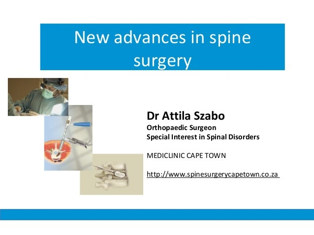 New advances in spine surgery Dr Attila Szabo Orthopaedic Surgeon Special Interest in Spinal Disorders MEDICLINIC CAPE TOW...