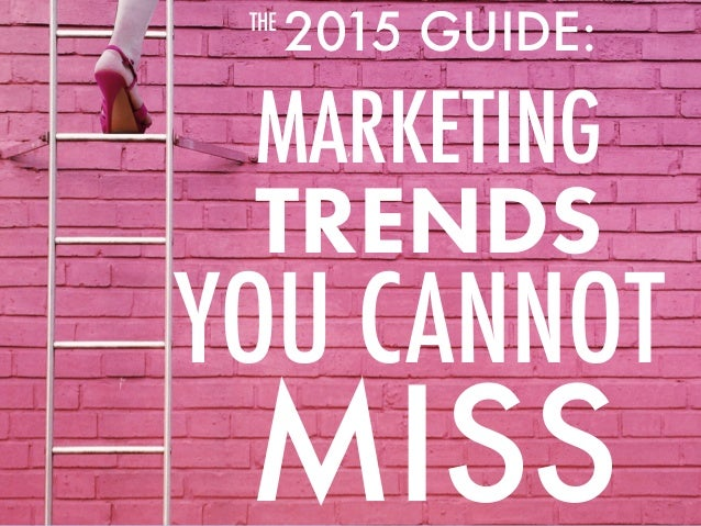 2015 GUIDE: MARKETING YOU CANNOT THE MISS TRENDS