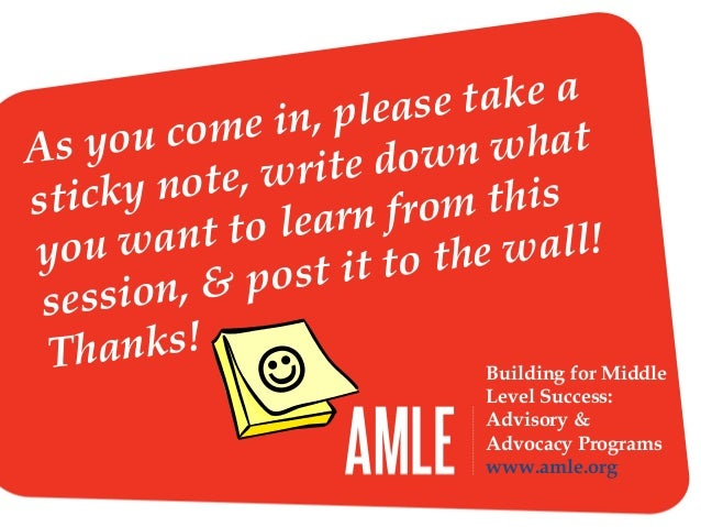 Building for Middle Level Success: Advisory & Advocacy Programs www.amle.org As you come in, please take a sticky note, wr...