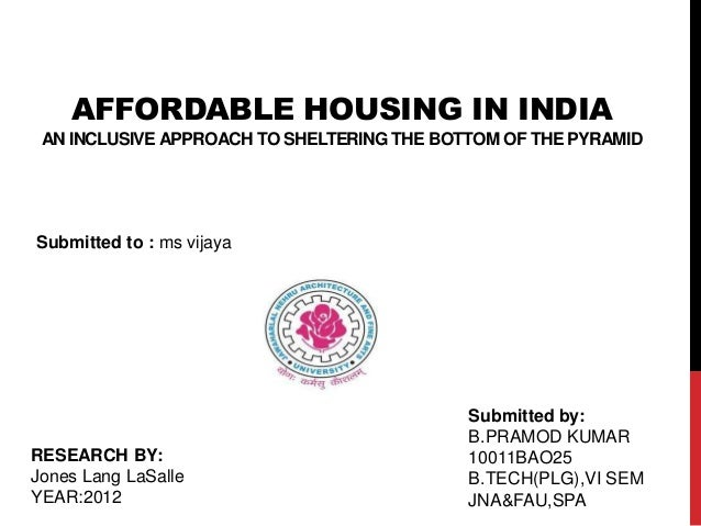 AFFORDABLE HOUSING IN INDIAAN INCLUSIVE APPROACH TO SHELTERING THE BOTTOM OF THE PYRAMIDSubmitted to : ms vijayaSubmitted ...
