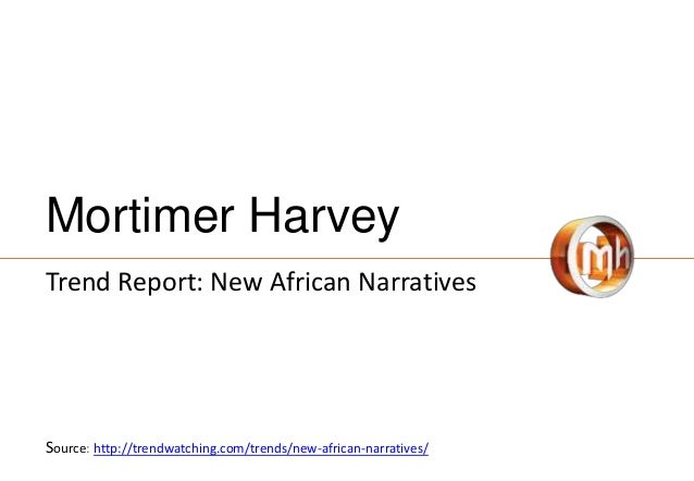 Mortimer Harvey Trend Report: New African Narratives Source: http://trendwatching.com/trends/new-african-narratives/