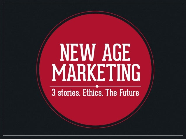 NEW AGE MARKETING 3 stories. Ethics. The Future