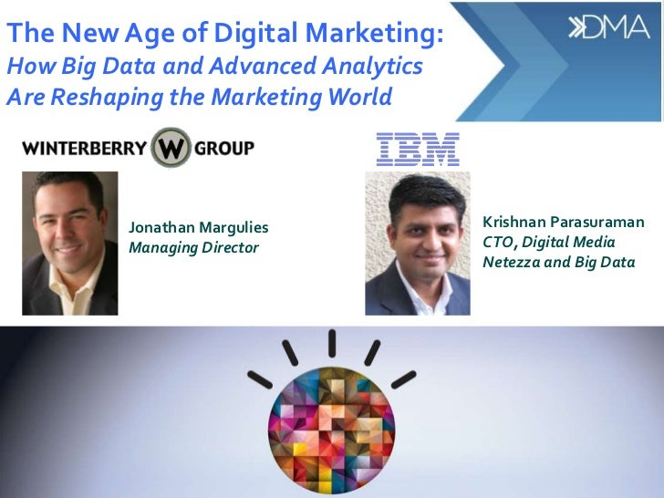 The New Age of Digital Marketing:How Big Data and Advanced AnalyticsAre Reshaping the Marketing World          Jonathan Ma...