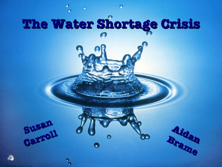 The Water Shortage Crisis Susan Carroll  Aidan Brame