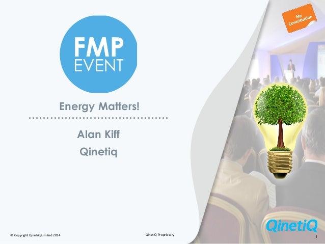 © Copyright QinetiQ Limited 2014 QinetiQ Proprietary 1 Energy Matters! ………………………………… Qinetiq Alan Kiff