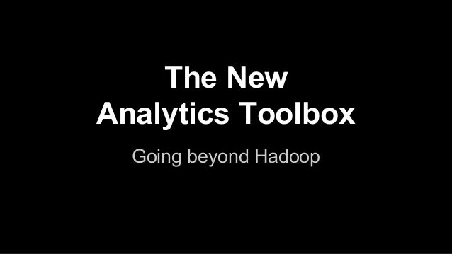 The New Analytics Toolbox Going beyond Hadoop