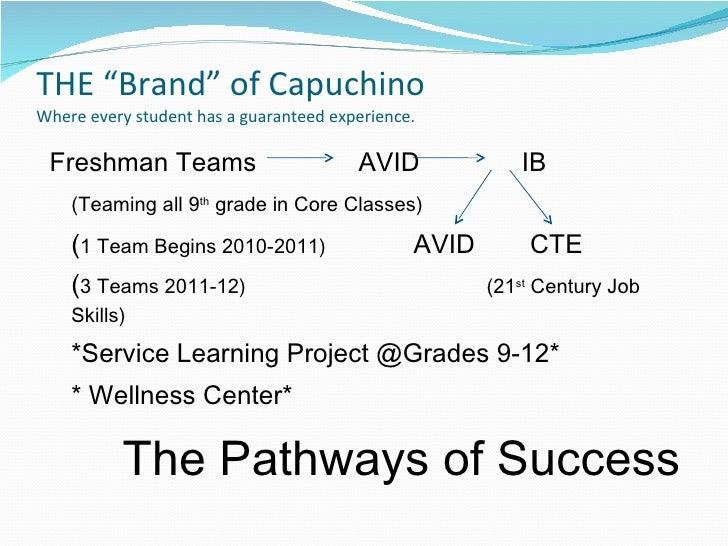 "THE ""Brand"" of Capuchino  Where every student has a guaranteed experience. <ul><li>Freshman Teams  AVID  IB  </li></ul><ul..."