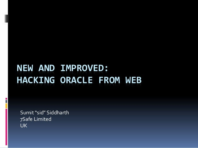 "NEW AND IMPROVED:HACKING ORACLE FROM WEBSumit ""sid"" Siddharth7Safe LimitedUK"