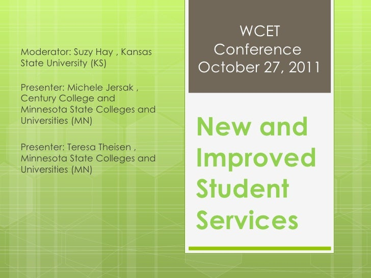 New and Improved Student Services Moderator: Suzy Hay , Kansas State University (KS)  Presenter: Michele Jersak , Century ...
