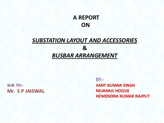 A REPORT ON  SUBSTATION LAYOUT AND ACCESSORIES & BUSBAR ARRANGEMENT  BY:SUB. TO:-  Mr. S P JAISWAL  AMIT KUMAR SINGH NEJAM...