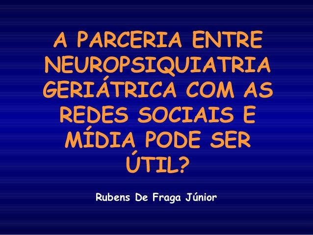 A PARCERIA ENTRE NEUROPSIQUIATRIA GERIÁTRICA COM AS REDES SOCIAIS E MÍDIA PODE SER ÚTIL? Rubens De Fraga Júnior