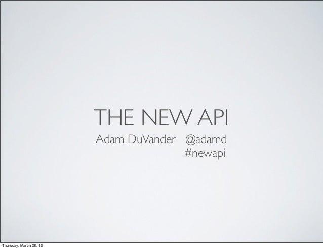 THE NEW API                         Adam DuVander @adamd                                       #newapiThursday, March 28, 13