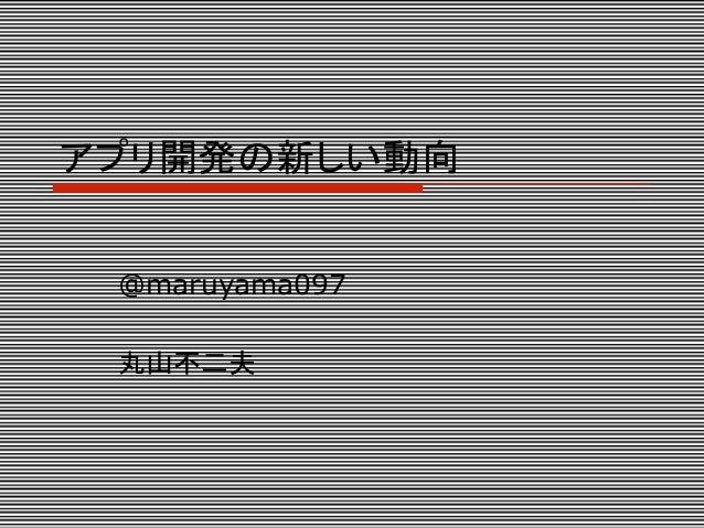 アプリ開発の新しい動向 @maruyama097 丸山不二夫