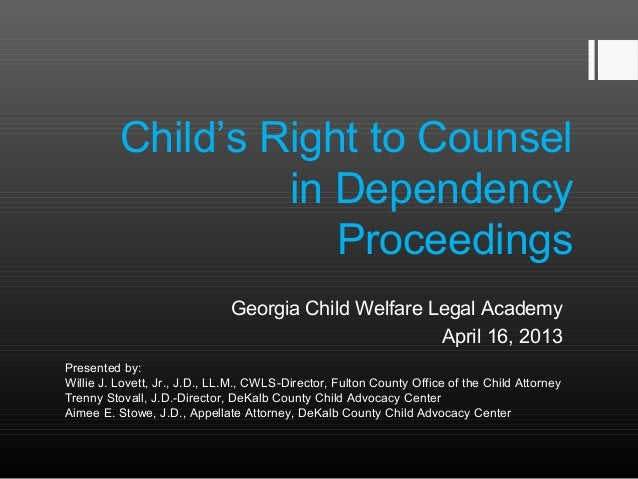 Child's Right to Counsel  in Dependency  Proceedings  Georgia Child Welfare Legal Academy  April 16, 2013  Presented by:  ...