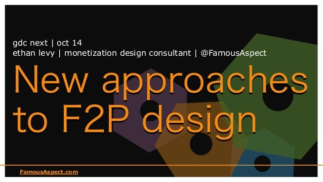 FamousAspect.com New approaches to F2P design gdc next | oct 14 ethan levy | monetization design consultant | @FamousAspect