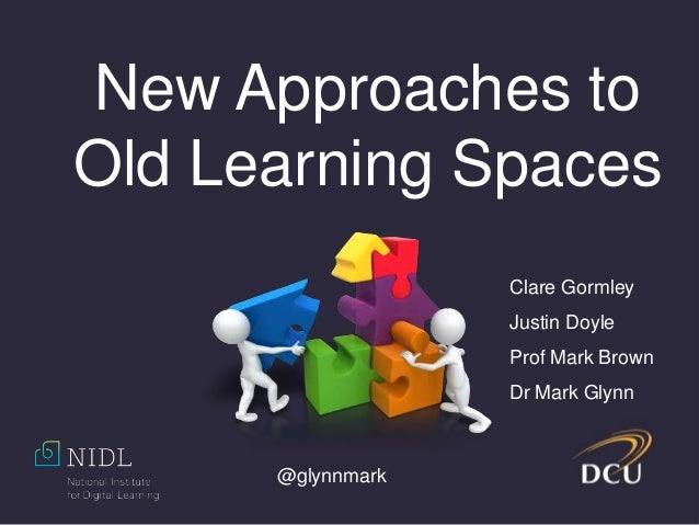 @glynnmark New Approaches to Old Learning Spaces Clare Gormley Justin Doyle Prof Mark Brown Dr Mark Glynn