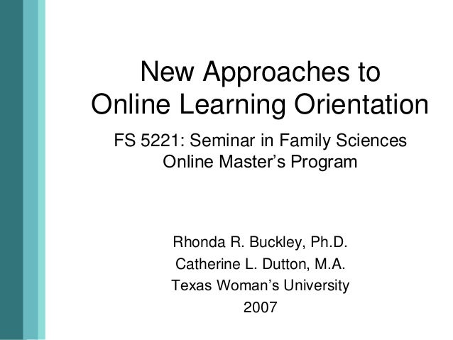 New Approaches toOnline Learning OrientationFS 5221: Seminar in Family SciencesOnline Master's ProgramRhonda R. Buckley, P...