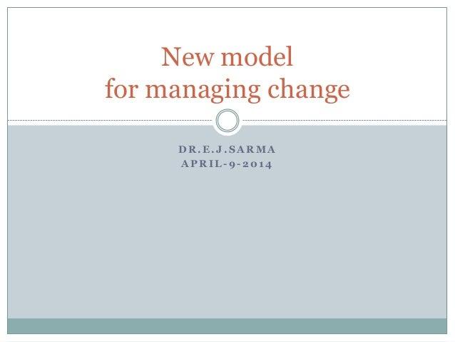 D R . E . J . S A R M A A P R I L - 9 - 2 0 1 4 New model for managing change