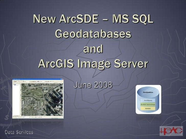 New ArcSDE – MS SQL GeodatabasesandArcGIS Image Server<br />June 2008<br />Data Services<br />