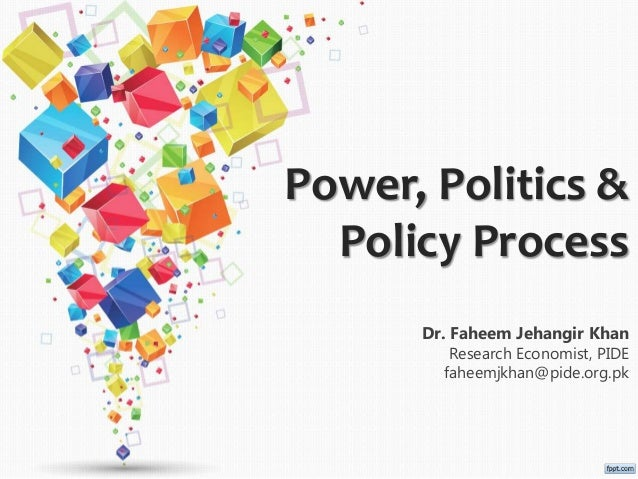 Power, Politics & Policy Process Dr. Faheem Jehangir Khan Research Economist, PIDE faheemjkhan@pide.org.pk