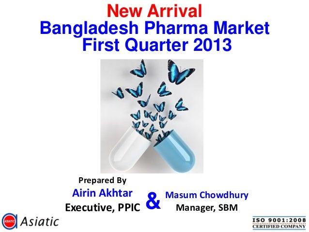 New ArrivalBangladesh Pharma MarketFirst Quarter 2013Prepared ByAirin AkhtarExecutive, PPICMasum ChowdhuryManager, SBM&