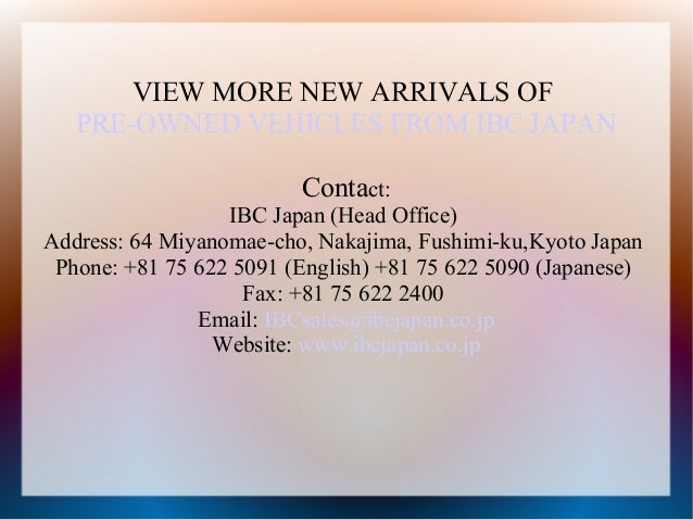 VIEW MORE NEW ARRIVALS OF   PRE-OWNED VEHICLES FROM IBC JAPAN                         Contact:                  IBC Japan ...
