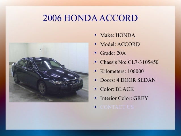 2006 HONDA ACCORD            Make: HONDA            Model: ACCORD            Grade: 20A            Chassis No: CL7-310...