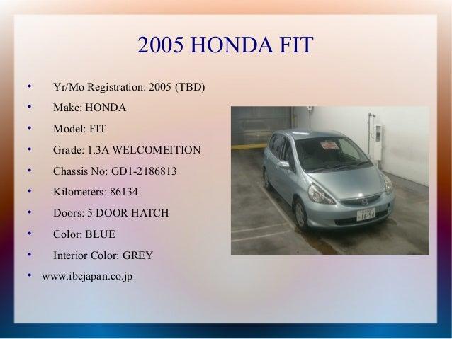 2005 HONDA FIT      Yr/Mo Registration: 2005 (TBD)      Make: HONDA      Model: FIT      Grade: 1.3A WELCOMEITION    ...
