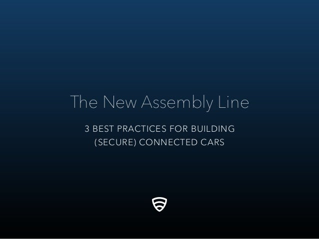 The New Assembly Line 3 BEST PRACTICES FOR BUILDING (SECURE) CONNECTED CARS