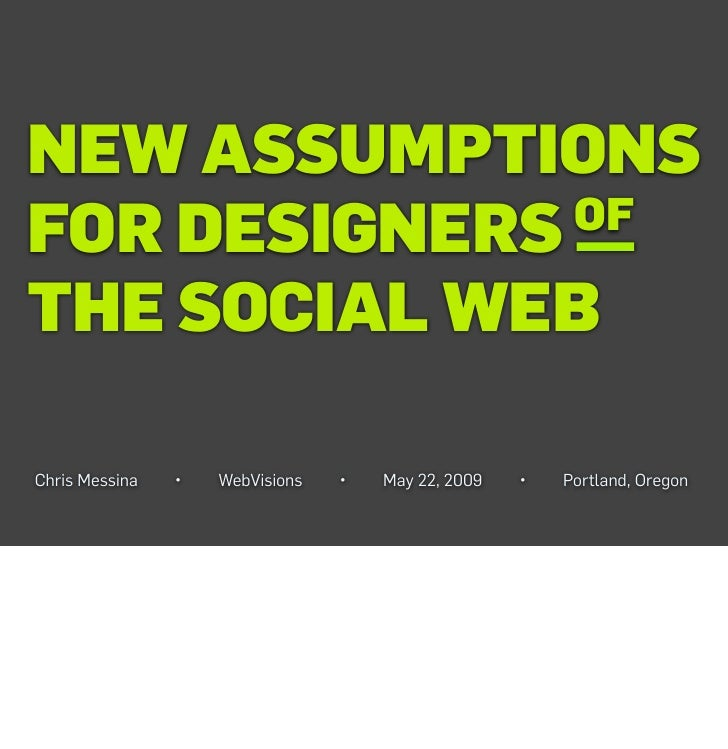 NEW ASSUMPTIONS FOR DESIGNERS OF  THE SOCIAL WEB  Chris Messina   •   WebVisions   •   May 22, 2009   •   Portland, Oregon