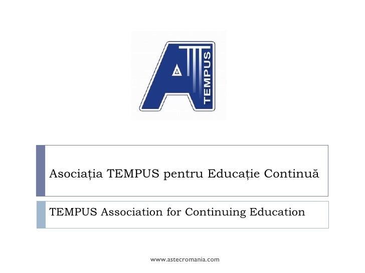 Asociaţia TEMPUS pentru Educaţie Continuă   TEMPUS Association for Continuing Education                    www.astecromani...