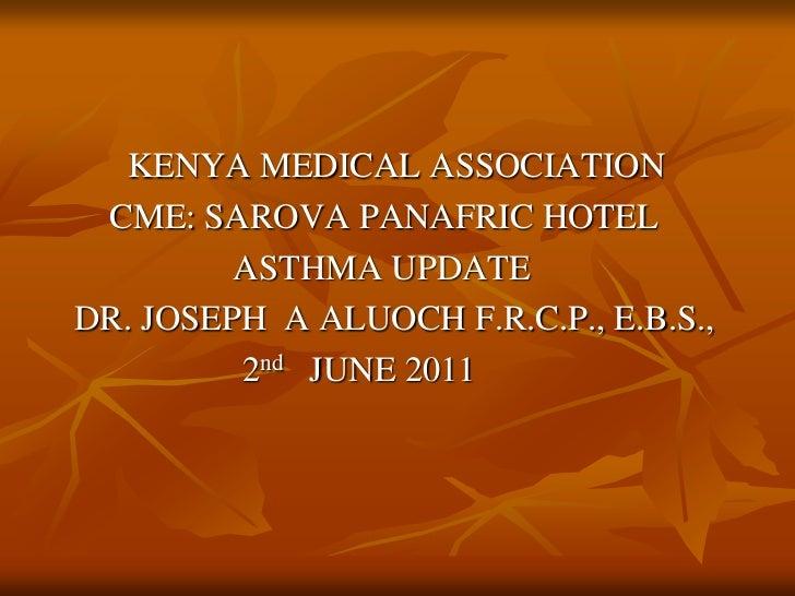 KENYA MEDICAL ASSOCIATION<br />       CME: SAROVA PANAFRIC HOTEL<br />                     ASTHMA UPDATE<br />   DR. JOS...