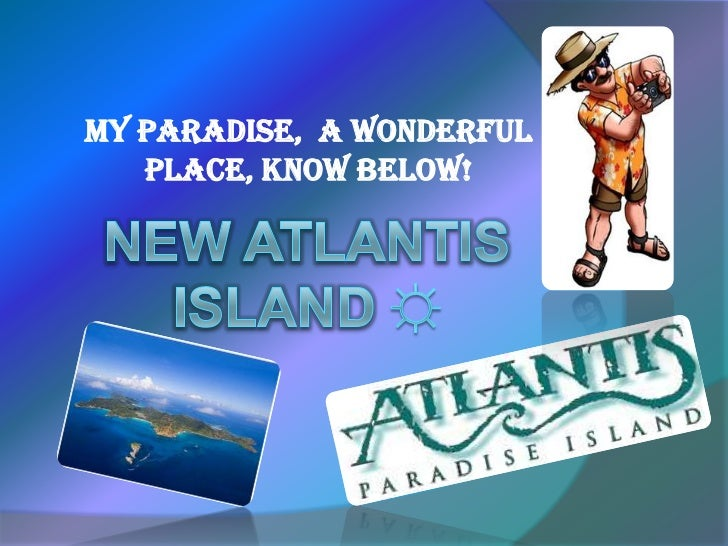 MY PARADISE,  A WONDERFUL  PLACE, KNOW BELOW!<br />New Atlantis island ☼<br />
