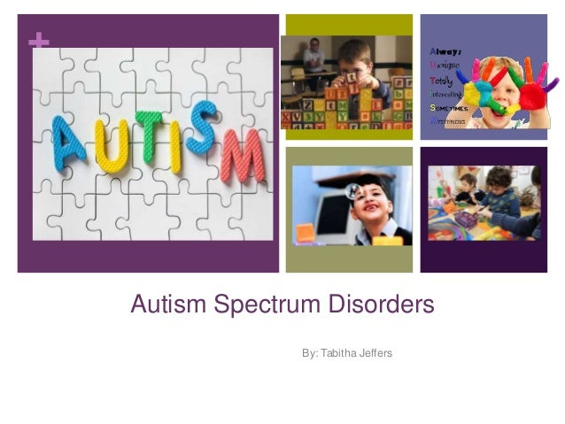 +  Autism Spectrum Disorders By: Tabitha Jeffers