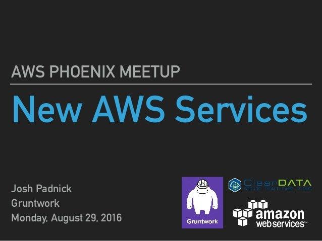 New AWS Services AWS PHOENIX MEETUP Josh Padnick Gruntwork Monday, August 29, 2016