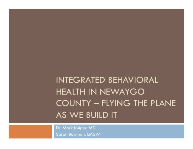 INTEGRATED BEHAVIORALHEALTH IN NEWAYGOCOUNTY – FLYING THE PLANEAS WE BUILD ITDr. Mark Kuiper, MDSarah Bowman, LMSW