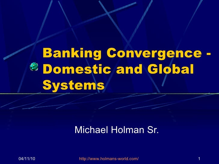 Banking Convergence - Domestic and Global Systems Michael Holman Sr. 04/11/10 http://www.holmans-world.com/