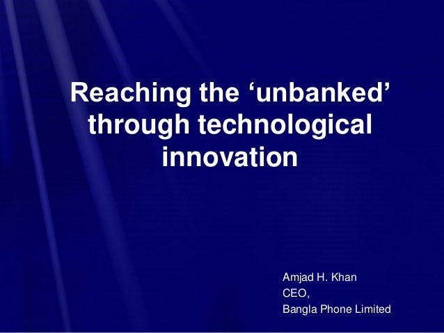 Reaching the 'unbanked' through technological innovation Amjad H. Khan CEO, Bangla Phone Limited