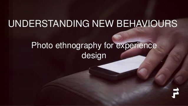 UNDERSTANDING NEW BEHAVIOURS Photo ethnography for experience design