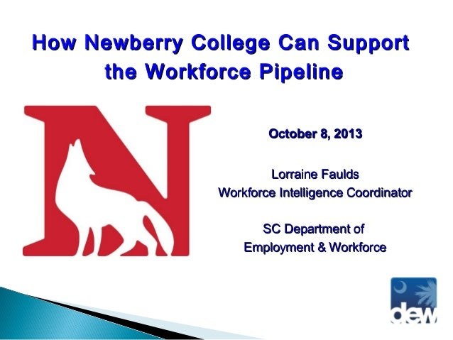 How Newberry College Can Support the Workforce Pipeline October 8, 2013 Lorraine Faulds Workforce Intelligence Coordinator...