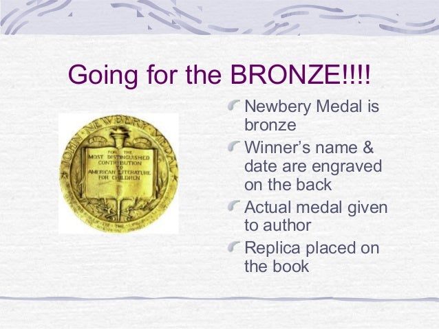 Going for the BRONZE!!!! Newbery Medal is bronze Winner's name & date are engraved on the back Actual medal given to autho...