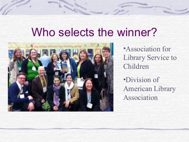Who selects the winner? •Association for Library Service to Children •Division of American Library Association
